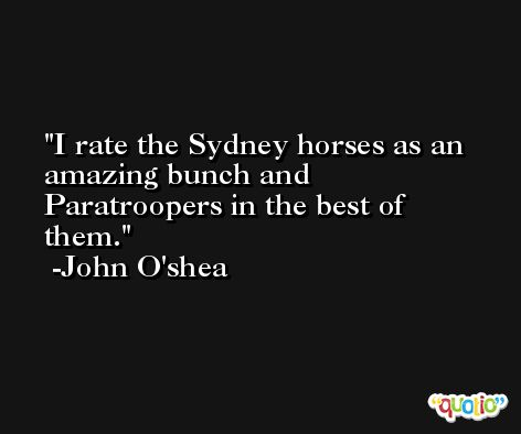 I rate the Sydney horses as an amazing bunch and Paratroopers in the best of them. -John O'shea