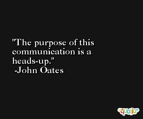 The purpose of this communication is a heads-up. -John Oates