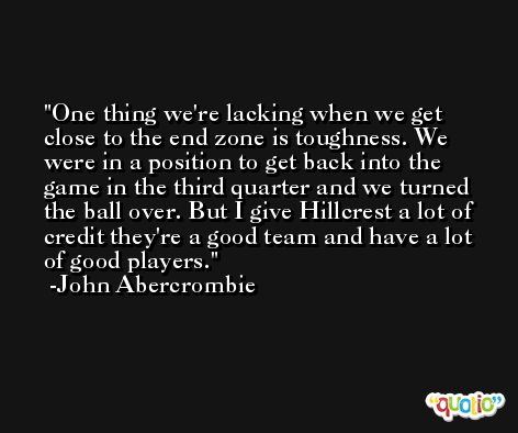 One thing we're lacking when we get close to the end zone is toughness. We were in a position to get back into the game in the third quarter and we turned the ball over. But I give Hillcrest a lot of credit they're a good team and have a lot of good players. -John Abercrombie
