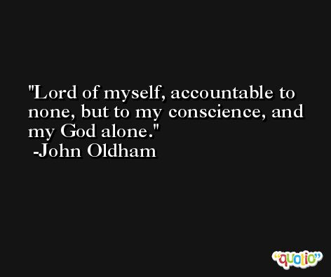Lord of myself, accountable to none, but to my conscience, and my God alone. -John Oldham