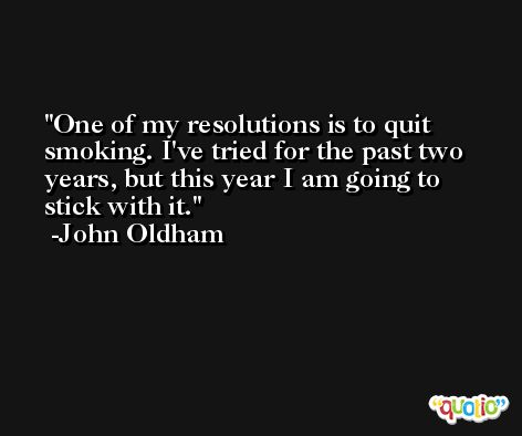 One of my resolutions is to quit smoking. I've tried for the past two years, but this year I am going to stick with it. -John Oldham