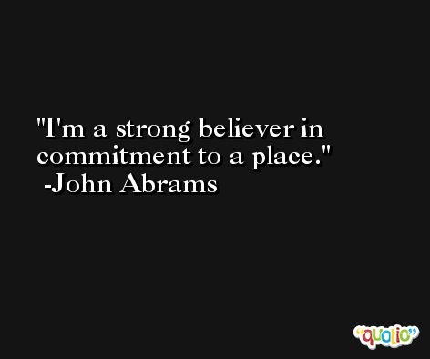 I'm a strong believer in commitment to a place. -John Abrams