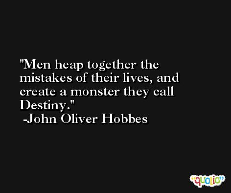 Men heap together the mistakes of their lives, and create a monster they call Destiny. -John Oliver Hobbes