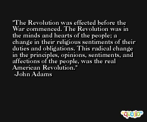 The Revolution was effected before the War commenced. The Revolution was in the minds and hearts of the people; a change in their religious sentiments of their duties and obligations. This radical change in the principles, opinions, sentiments, and affections of the people, was the real American Revolution. -John Adams