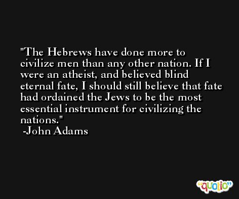 The Hebrews have done more to civilize men than any other nation. If I were an atheist, and believed blind eternal fate, I should still believe that fate had ordained the Jews to be the most essential instrument for civilizing the nations. -John Adams