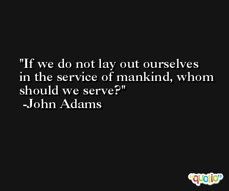 If we do not lay out ourselves in the service of mankind, whom should we serve? -John Adams