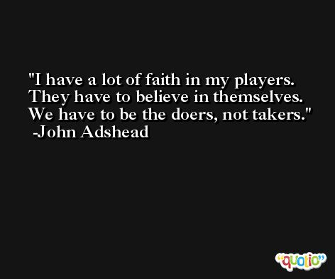 I have a lot of faith in my players. They have to believe in themselves. We have to be the doers, not takers. -John Adshead