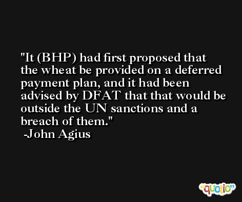 It (BHP) had first proposed that the wheat be provided on a deferred payment plan, and it had been advised by DFAT that that would be outside the UN sanctions and a breach of them. -John Agius