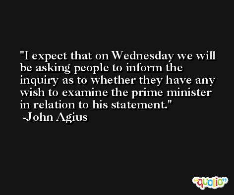 I expect that on Wednesday we will be asking people to inform the inquiry as to whether they have any wish to examine the prime minister in relation to his statement. -John Agius