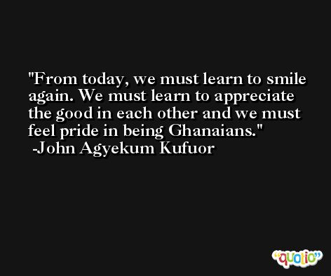 From today, we must learn to smile again. We must learn to appreciate the good in each other and we must feel pride in being Ghanaians. -John Agyekum Kufuor