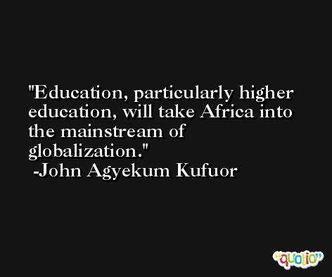 Education, particularly higher education, will take Africa into the mainstream of globalization. -John Agyekum Kufuor