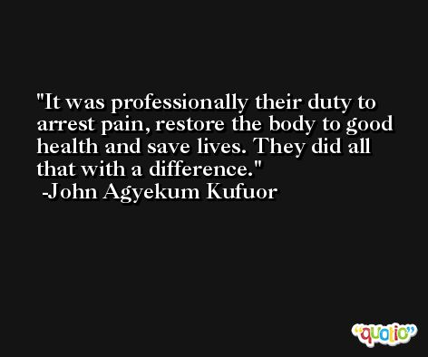 It was professionally their duty to arrest pain, restore the body to good health and save lives. They did all that with a difference. -John Agyekum Kufuor