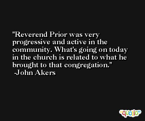 Reverend Prior was very progressive and active in the community. What's going on today in the church is related to what he brought to that congregation. -John Akers