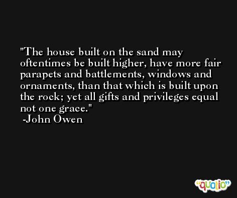 The house built on the sand may oftentimes be built higher, have more fair parapets and battlements, windows and ornaments, than that which is built upon the rock; yet all gifts and privileges equal not one grace. -John Owen