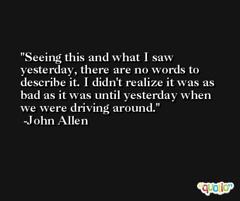 Seeing this and what I saw yesterday, there are no words to describe it. I didn't realize it was as bad as it was until yesterday when we were driving around. -John Allen