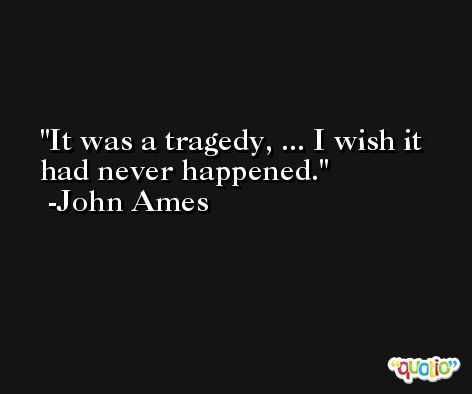 It was a tragedy, ... I wish it had never happened. -John Ames