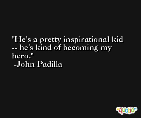 He's a pretty inspirational kid -- he's kind of becoming my hero. -John Padilla