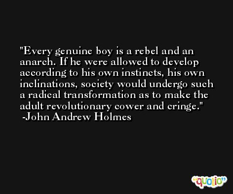 Every genuine boy is a rebel and an anarch. If he were allowed to develop according to his own instincts, his own inclinations, society would undergo such a radical transformation as to make the adult revolutionary cower and cringe. -John Andrew Holmes