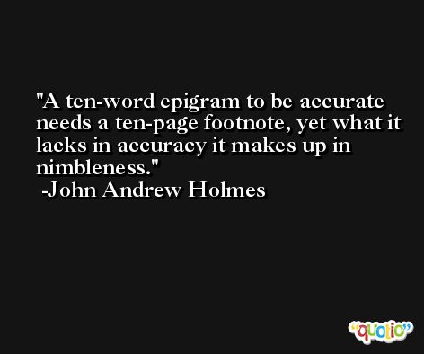 A ten-word epigram to be accurate needs a ten-page footnote, yet what it lacks in accuracy it makes up in nimbleness. -John Andrew Holmes