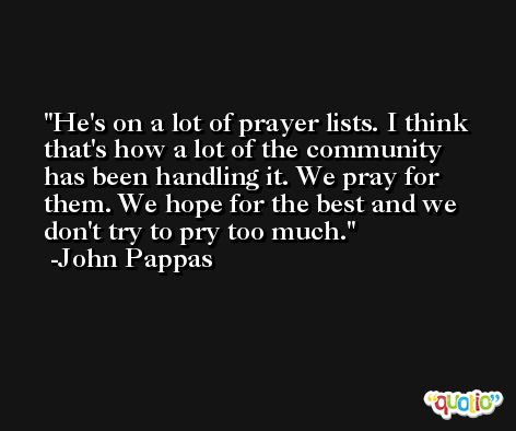 He's on a lot of prayer lists. I think that's how a lot of the community has been handling it. We pray for them. We hope for the best and we don't try to pry too much. -John Pappas