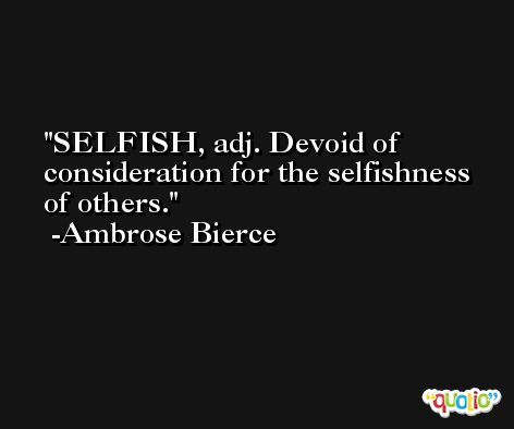 SELFISH, adj. Devoid of consideration for the selfishness of others. -Ambrose Bierce