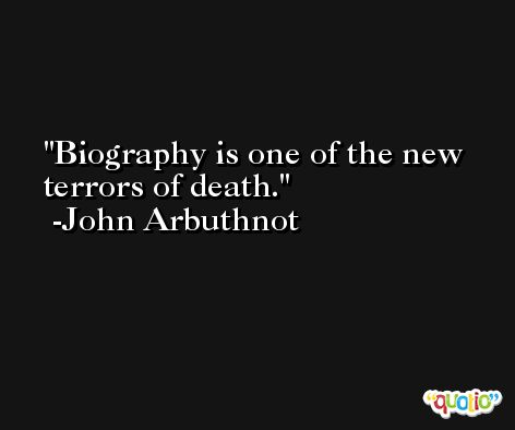 Biography is one of the new terrors of death. -John Arbuthnot