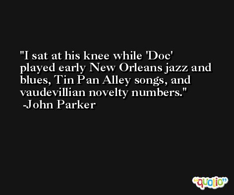 I sat at his knee while 'Doc' played early New Orleans jazz and blues, Tin Pan Alley songs, and vaudevillian novelty numbers. -John Parker