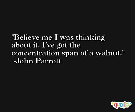 Believe me I was thinking about it. I've got the concentration span of a walnut. -John Parrott