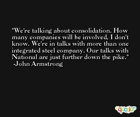 We're talking about consolidation. How many companies will be involved, I don't know. We're in talks with more than one integrated steel company. Our talks with National are just further down the pike. -John Armstrong