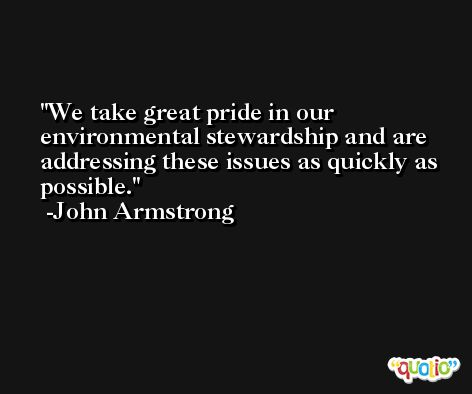We take great pride in our environmental stewardship and are addressing these issues as quickly as possible. -John Armstrong