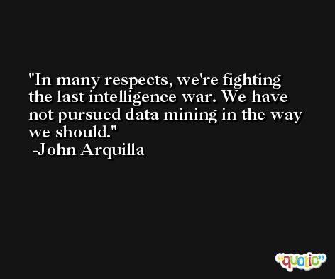 In many respects, we're fighting the last intelligence war. We have not pursued data mining in the way we should. -John Arquilla