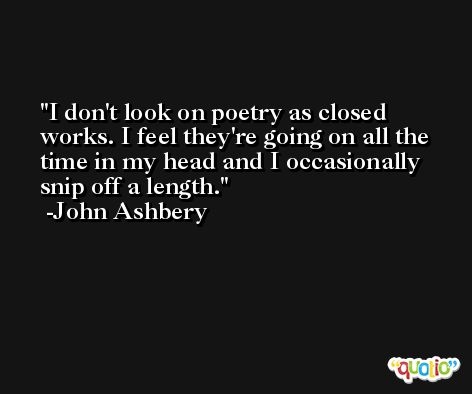 I don't look on poetry as closed works. I feel they're going on all the time in my head and I occasionally snip off a length. -John Ashbery