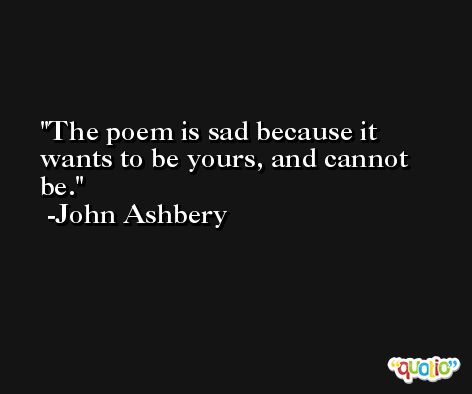 The poem is sad because it wants to be yours, and cannot be. -John Ashbery