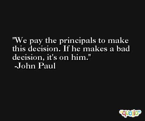 We pay the principals to make this decision. If he makes a bad decision, it's on him. -John Paul