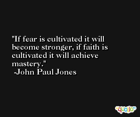 If fear is cultivated it will become stronger, if faith is cultivated it will achieve mastery. -John Paul Jones