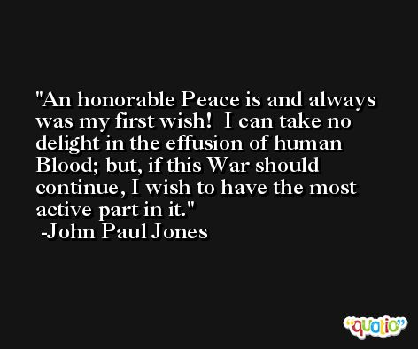An honorable Peace is and always was my first wish!  I can take no delight in the effusion of human Blood; but, if this War should continue, I wish to have the most active part in it. -John Paul Jones