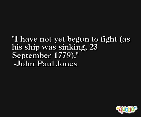 I have not yet begun to fight (as his ship was sinking, 23 September 1779). -John Paul Jones