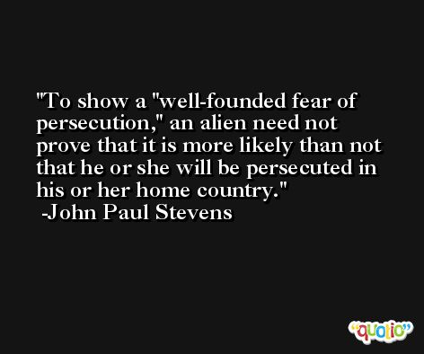 To show a 'well-founded fear of persecution,' an alien need not prove that it is more likely than not that he or she will be persecuted in his or her home country. -John Paul Stevens