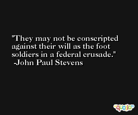 They may not be conscripted against their will as the foot soldiers in a federal crusade. -John Paul Stevens