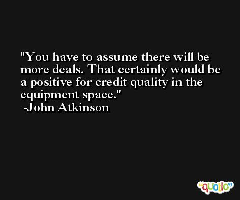 You have to assume there will be more deals. That certainly would be a positive for credit quality in the equipment space. -John Atkinson