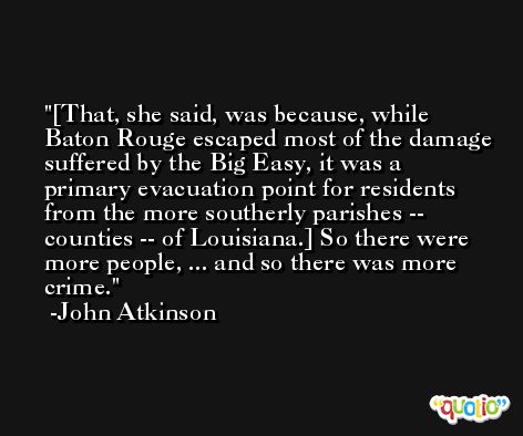 [That, she said, was because, while Baton Rouge escaped most of the damage suffered by the Big Easy, it was a primary evacuation point for residents from the more southerly parishes -- counties -- of Louisiana.] So there were more people, ... and so there was more crime. -John Atkinson