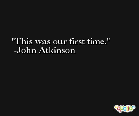 This was our first time. -John Atkinson