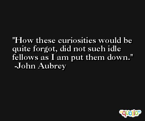 How these curiosities would be quite forgot, did not such idle fellows as I am put them down. -John Aubrey