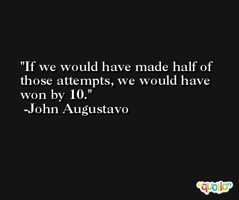 If we would have made half of those attempts, we would have won by 10. -John Augustavo