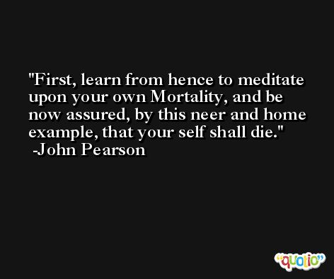 First, learn from hence to meditate upon your own Mortality, and be now assured, by this neer and home example, that your self shall die. -John Pearson