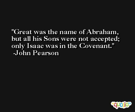 Great was the name of Abraham, but all his Sons were not accepted; only Isaac was in the Covenant. -John Pearson