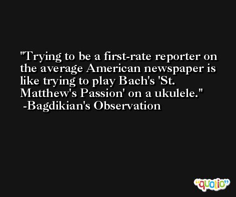 Trying to be a first-rate reporter on the average American newspaper is like trying to play Bach's 'St. Matthew's Passion' on a ukulele. -Bagdikian's Observation