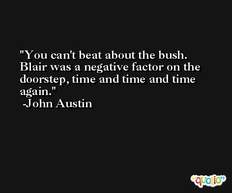 You can't beat about the bush. Blair was a negative factor on the doorstep, time and time and time again. -John Austin