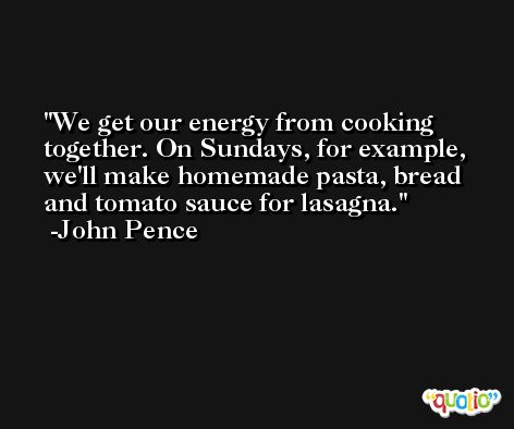 We get our energy from cooking together. On Sundays, for example, we'll make homemade pasta, bread and tomato sauce for lasagna. -John Pence