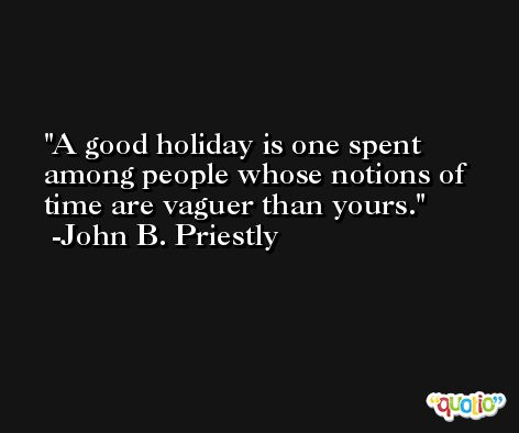 A good holiday is one spent among people whose notions of time are vaguer than yours. -John B. Priestly